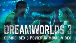 Dreamworlds 3: Desire, Sex & Power in Music Video